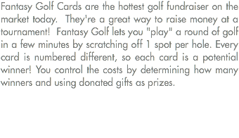 "Fantasy Golf Cards are the hottest golf fundraiser on the market today. They're a great way to raise money at a tournament! Fantasy Golf lets you ""play"" a round of golf in a few minutes by scratching off 1 spot per hole. Every card is numbered different, so each card is a potential winner! You control the costs by determining how many winners and using donated gifts as prizes."