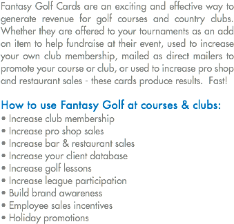 Fantasy Golf Cards are an exciting and effective way to generate revenue for golf courses and country clubs. Whether they are offered to your tournaments as an add on item to help fundraise at their event, used to increase your own club membership, mailed as direct mailers to promote your course or club, or used to increase pro shop and restaurant sales - these cards produce results. Fast! How to use Fantasy Golf at courses & clubs: • Increase club membership • Increase pro shop sales • Increase bar & restaurant sales • Increase your client database • Increase golf lessons • Increase league participation • Build brand awareness • Employee sales incentives • Holiday promotions